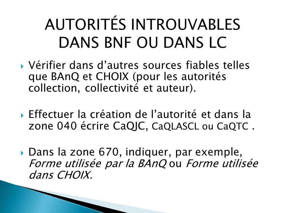 AUTORITÉS INTROUVABLES DANS BNF OU DANS LC Vérifier dans dautres sources fiables telles que BAnQ et CHOIX (pour les autorités collection, collectivité et auteur).