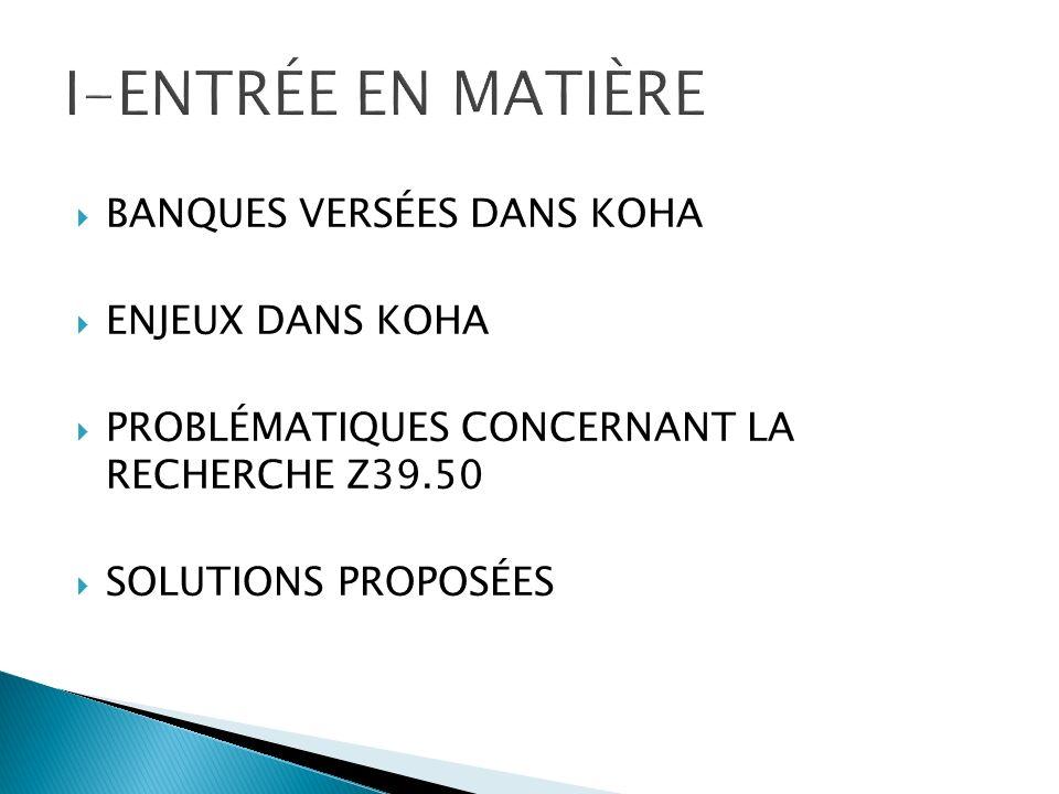 BANQUES VERSÉES DANS KOHA ENJEUX DANS KOHA PROBLÉMATIQUES CONCERNANT LA RECHERCHE Z39.50 SOLUTIONS PROPOSÉES