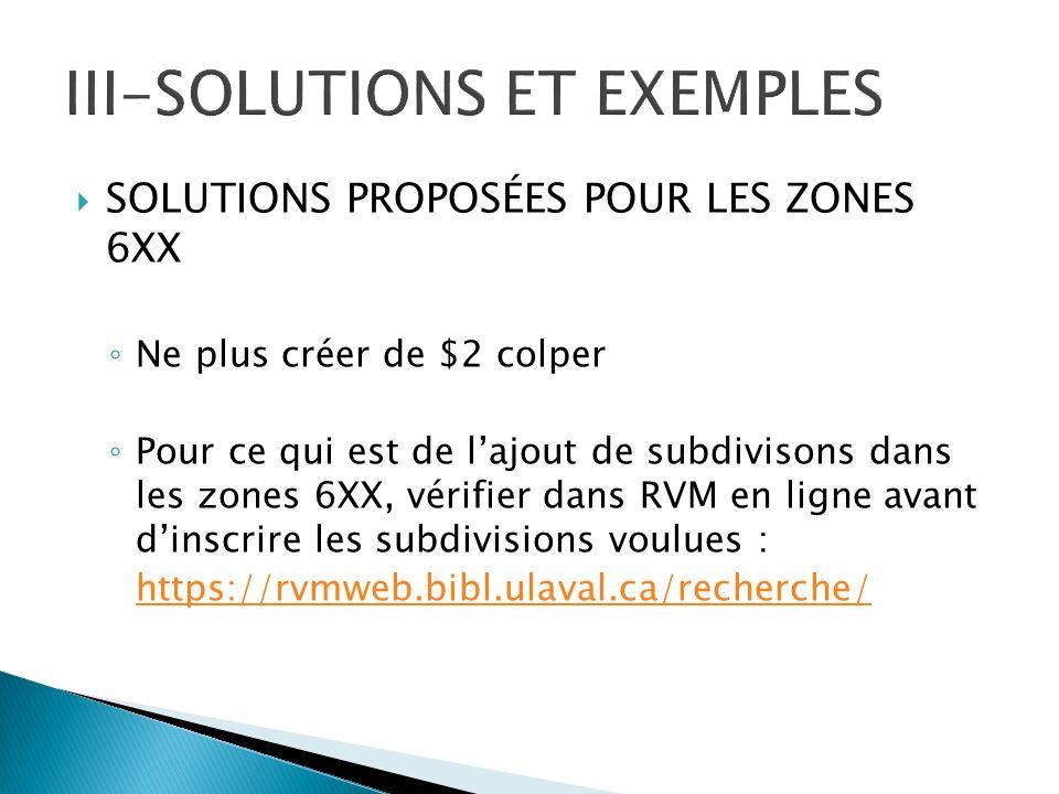 SOLUTIONS PROPOSÉES POUR LES ZONES 6XX Ne plus créer de $2 colper Pour ce qui est de lajout de subdivisons dans les zones 6XX, vérifier dans RVM en ligne avant dinscrire les subdivisions voulues : https://rvmweb.bibl.ulaval.ca/recherche/