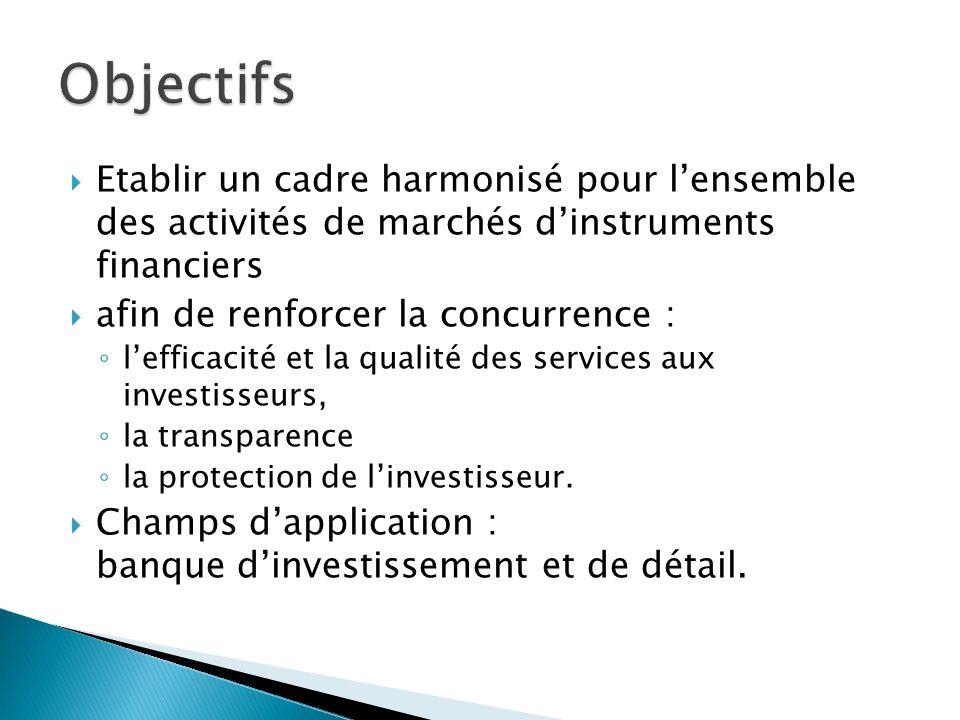 Etablir un cadre harmonisé pour lensemble des activités de marchés dinstruments financiers afin de renforcer la concurrence : lefficacité et la qualité des services aux investisseurs, la transparence la protection de linvestisseur.