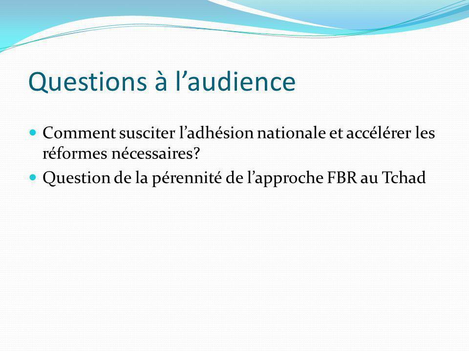 Questions à laudience Comment susciter ladhésion nationale et accélérer les réformes nécessaires? Question de la pérennité de lapproche FBR au Tchad