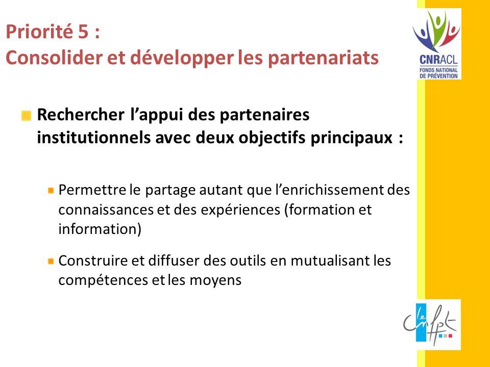Priorité 5 : Consolider et développer les partenariats Rechercher lappui des partenaires institutionnels avec deux objectifs principaux : Permettre le