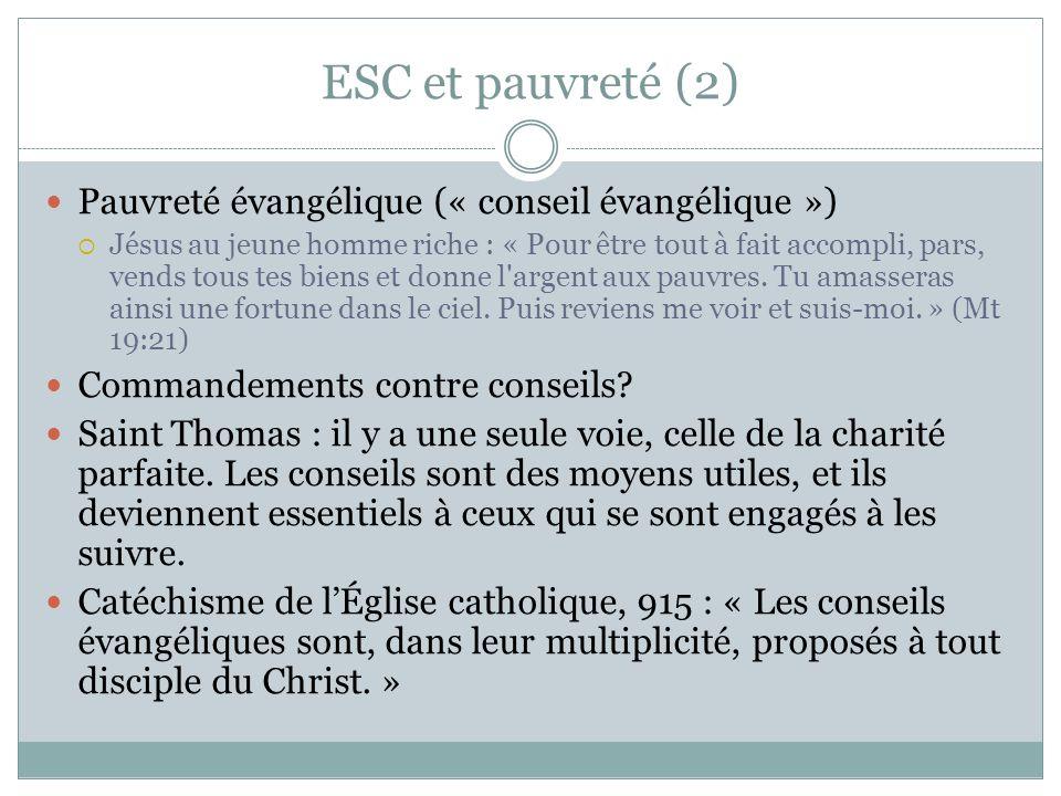 ESC et pauvreté (2) Pauvreté évangélique (« conseil évangélique ») Jésus au jeune homme riche : « Pour être tout à fait accompli, pars, vends tous tes biens et donne l argent aux pauvres.