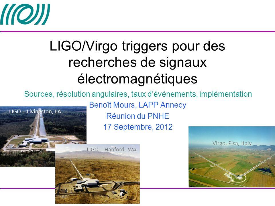 LIGO – Livingston, LA Virgo, Pisa, Italy LIGO – Hanford, WA LIGO/Virgo triggers pour des recherches de signaux électromagnétiques Sources, résolution angulaires, taux dévénements, implémentation Benoît Mours, LAPP Annecy Réunion du PNHE 17 Septembre, 2012