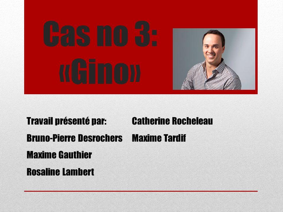 Cas no 3: «Gino» Travail présenté par: Bruno-Pierre Desrochers Maxime Gauthier Rosaline Lambert Catherine Rocheleau Maxime Tardif