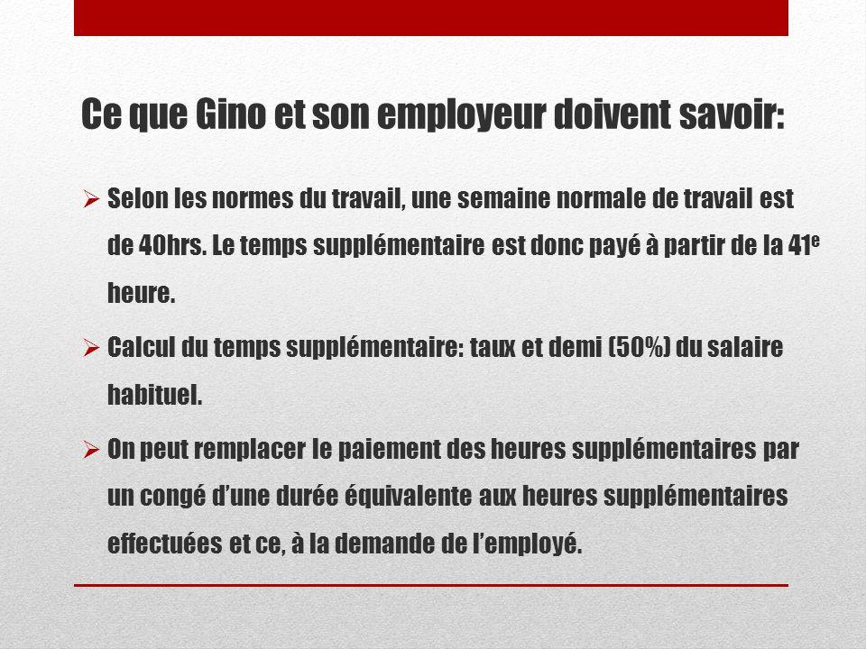 Ce que Gino et son employeur doivent savoir: Selon les normes du travail, une semaine normale de travail est de 40hrs. Le temps supplémentaire est don