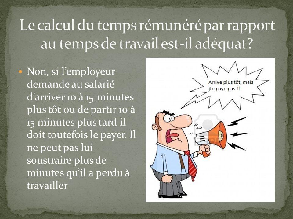 Non, si lemployeur demande au salarié darriver 10 à 15 minutes plus tôt ou de partir 10 à 15 minutes plus tard il doit toutefois le payer.