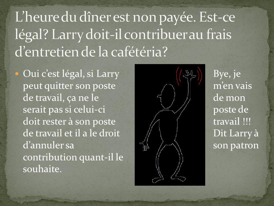 Oui cest légal, si Larry peut quitter son poste de travail, ça ne le serait pas si celui-ci doit rester à son poste de travail et il a le droit dannuler sa contribution quant-il le souhaite.