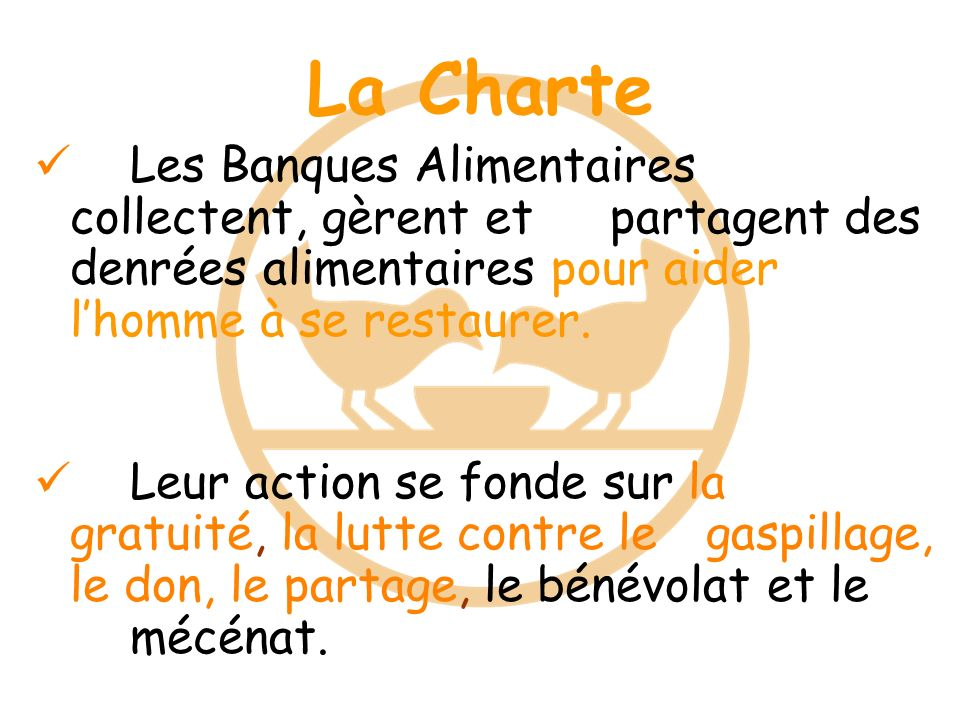 La Charte Les Banques Alimentaires collectent, gèrent et partagent des denrées alimentaires pour aider lhomme à se restaurer. Leur action se fonde sur