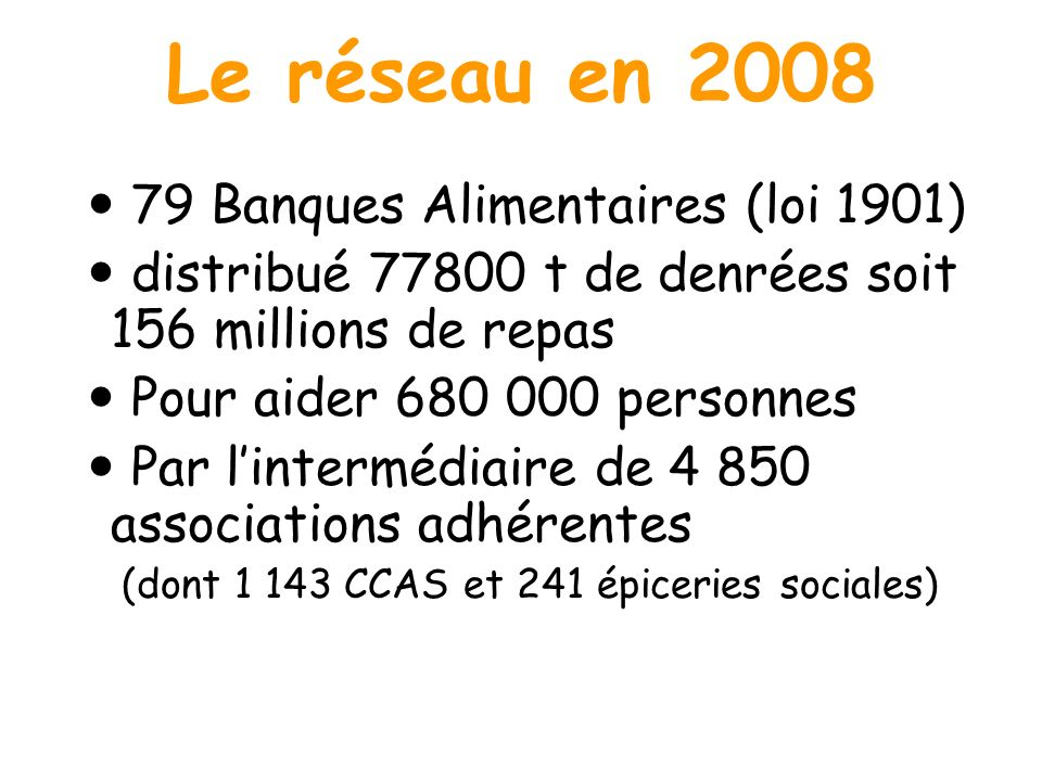Le réseau en 2008 79 Banques Alimentaires (loi 1901) distribué 77800 t de denrées soit 156 millions de repas Pour aider 680 000 personnes Par lintermé