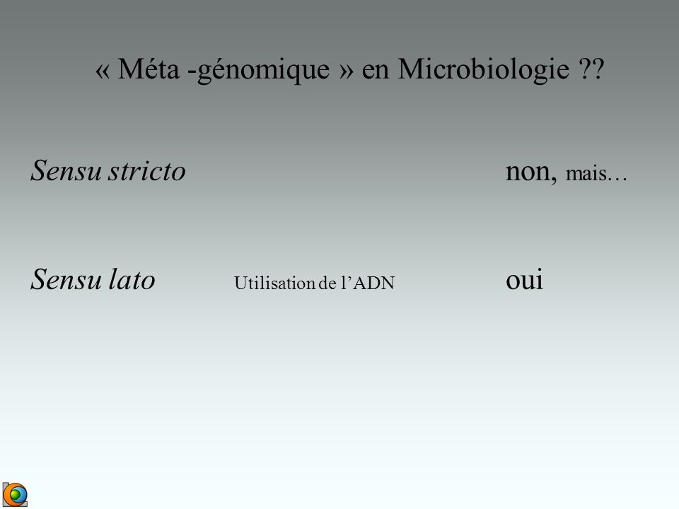 « Méta -génomique » en Microbiologie ?? Sensu strictonon, mais… Sensu lato Utilisation de lADN oui