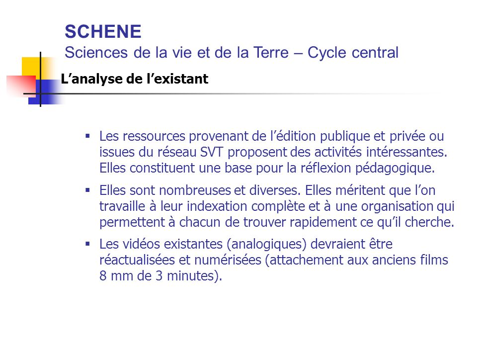 SCHENE Sciences de la vie et de la Terre – Cycle central Lanalyse de lexistant Les ressources provenant de lédition publique et privée ou issues du réseau SVT proposent des activités intéressantes.