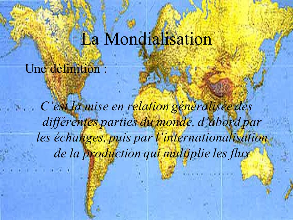 La Mondialisation Une définition : Cest la mise en relation généralisée des différentes parties du monde, dabord par les échanges, puis par linternationalisation de la production qui multiplie les flux