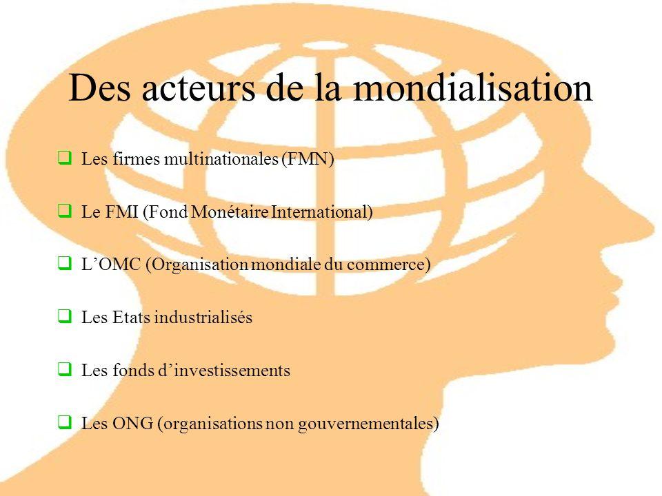 Des acteurs de la mondialisation Les firmes multinationales (FMN) Le FMI (Fond Monétaire International) LOMC (Organisation mondiale du commerce) Les Etats industrialisés Les fonds dinvestissements Les ONG (organisations non gouvernementales)