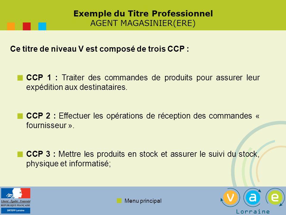 Menu principal Exemple du Titre Professionnel AGENT MAGASINIER(ERE) Ce titre de niveau V est composé de trois CCP : CCP 1 : Traiter des commandes de produits pour assurer leur expédition aux destinataires.