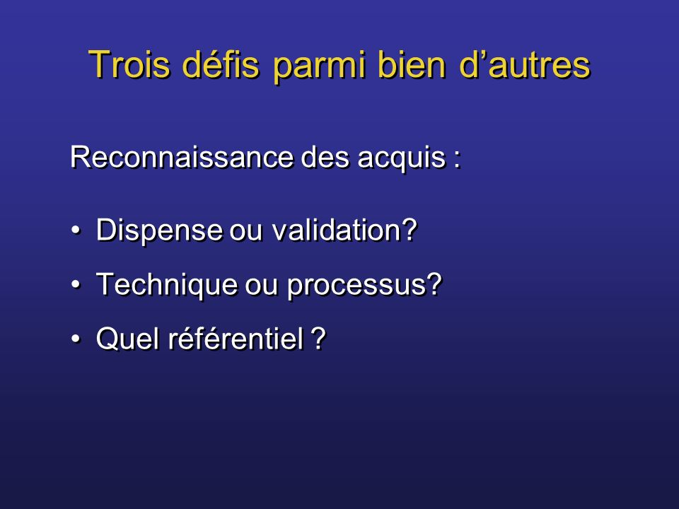 Trois défis parmi bien dautres Dispense ou validation? Technique ou processus? Quel référentiel ? Dispense ou validation? Technique ou processus? Quel