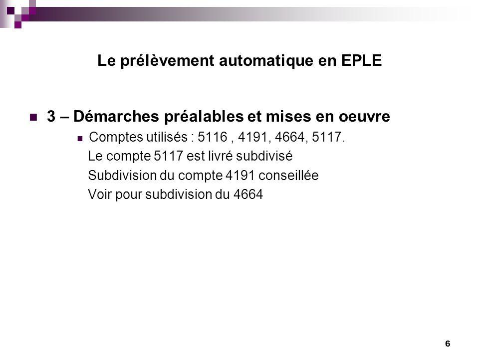 6 Le prélèvement automatique en EPLE 3 – Démarches préalables et mises en oeuvre Comptes utilisés : 5116, 4191, 4664, 5117. Le compte 5117 est livré s