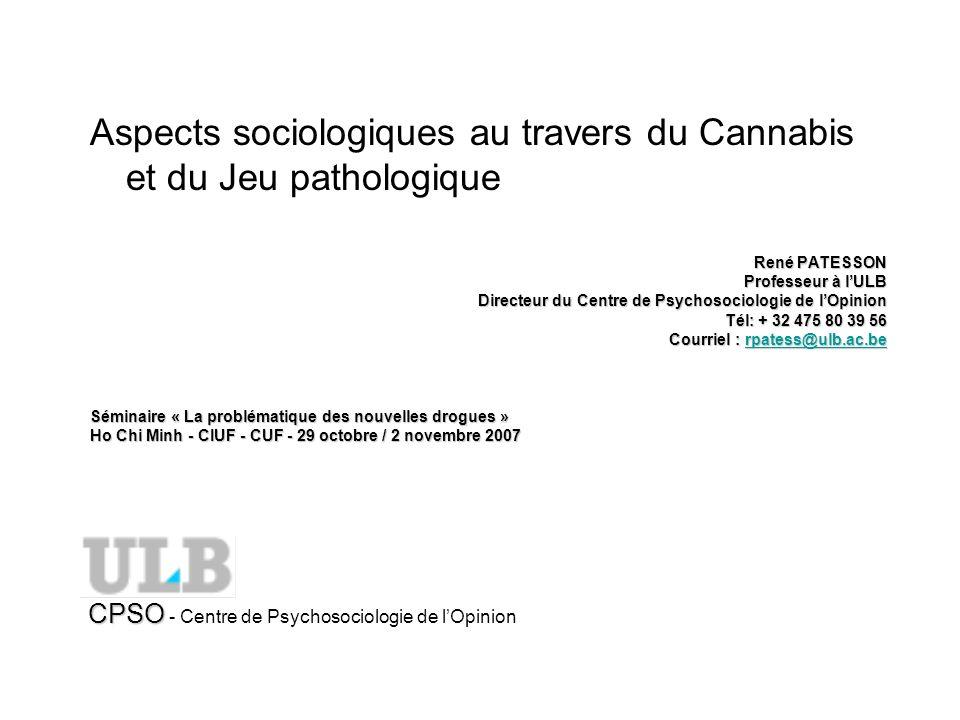 Aspects sociologiques au travers du Cannabis et du Jeu pathologique René PATESSON Professeur à lULB Directeur du Centre de Psychosociologie de lOpinion Tél: + 32 475 80 39 56 Courriel : rpatess@ulb.ac.be rpatess@ulb.ac.be Séminaire « La problématique des nouvelles drogues » Ho Chi Minh - CIUF - CUF - 29 octobre / 2 novembre 2007 CPSO CPSO - Centre de Psychosociologie de lOpinion