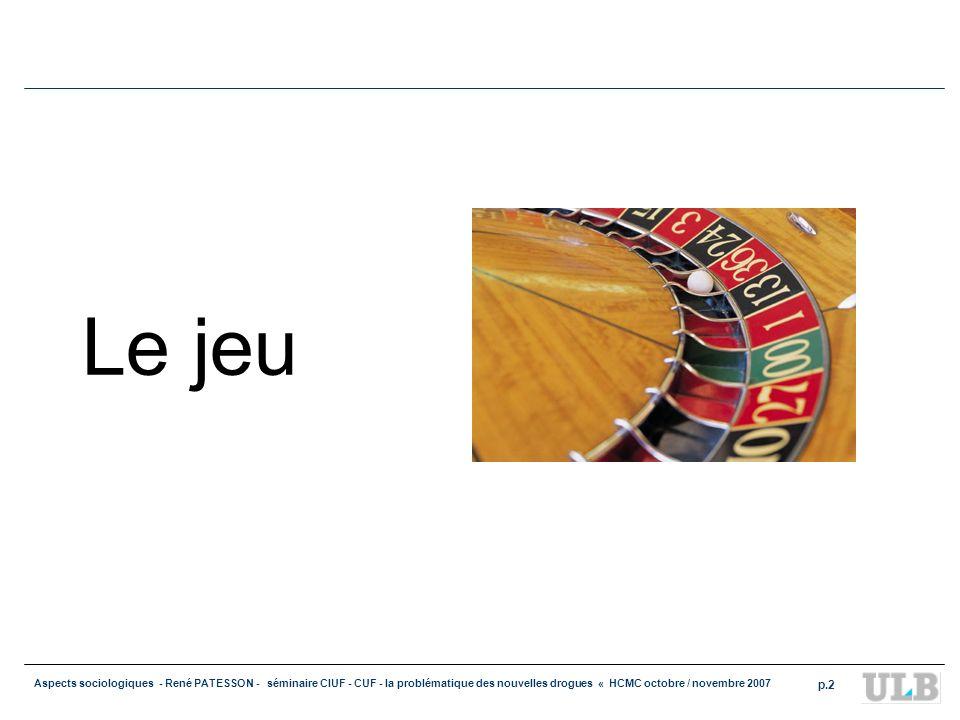 Aspects sociologiques - René PATESSON - séminaire CIUF - CUF - la problématique des nouvelles drogues « HCMC octobre / novembre 2007 p.2 Le jeu