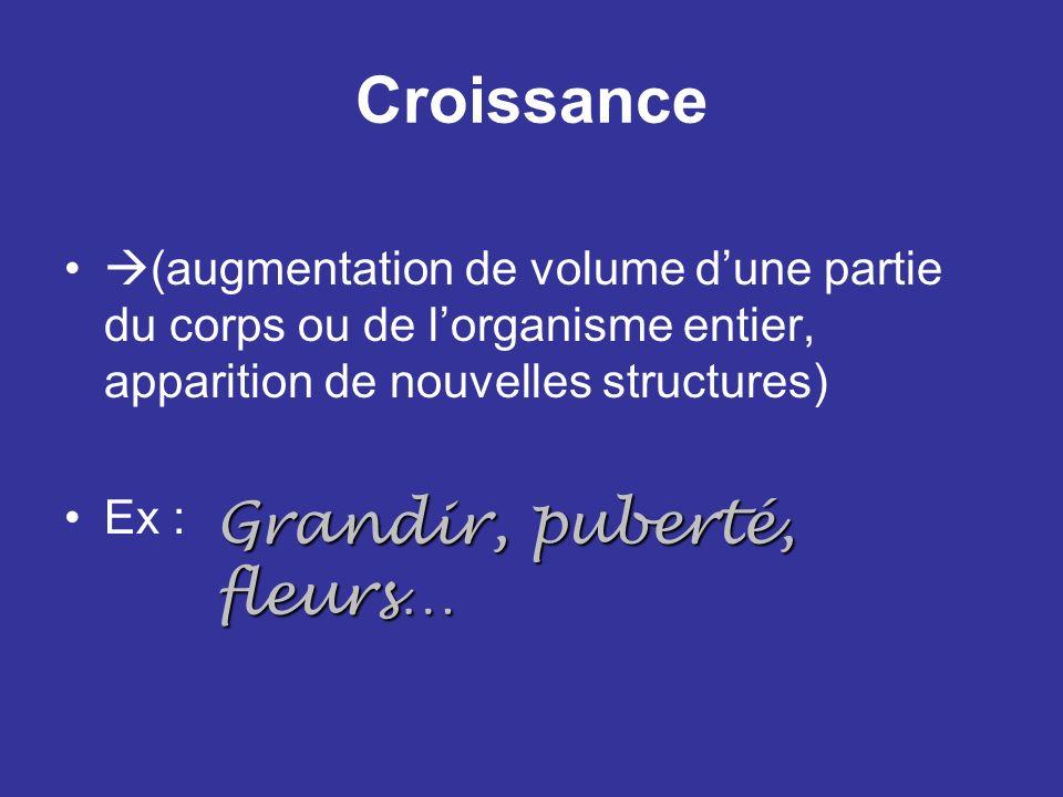 Croissance (augmentation de volume dune partie du corps ou de lorganisme entier, apparition de nouvelles structures) Ex : Grandir, puberté, fleurs…