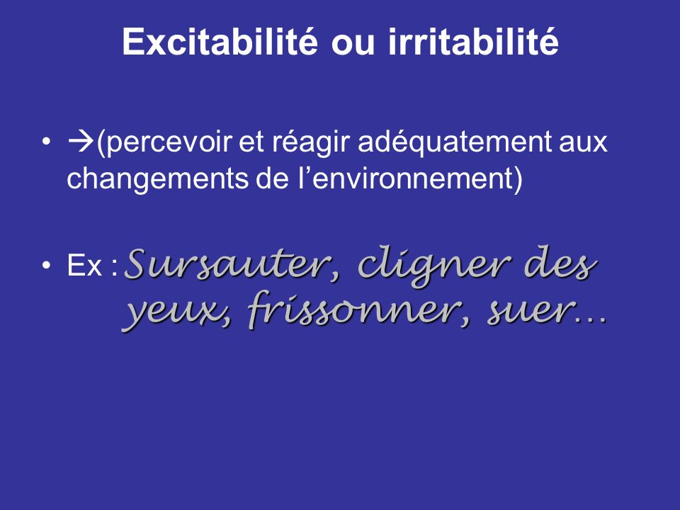 Excitabilité ou irritabilité (percevoir et réagir adéquatement aux changements de lenvironnement) Ex : Sursauter, cligner des yeux, frissonner, suer…