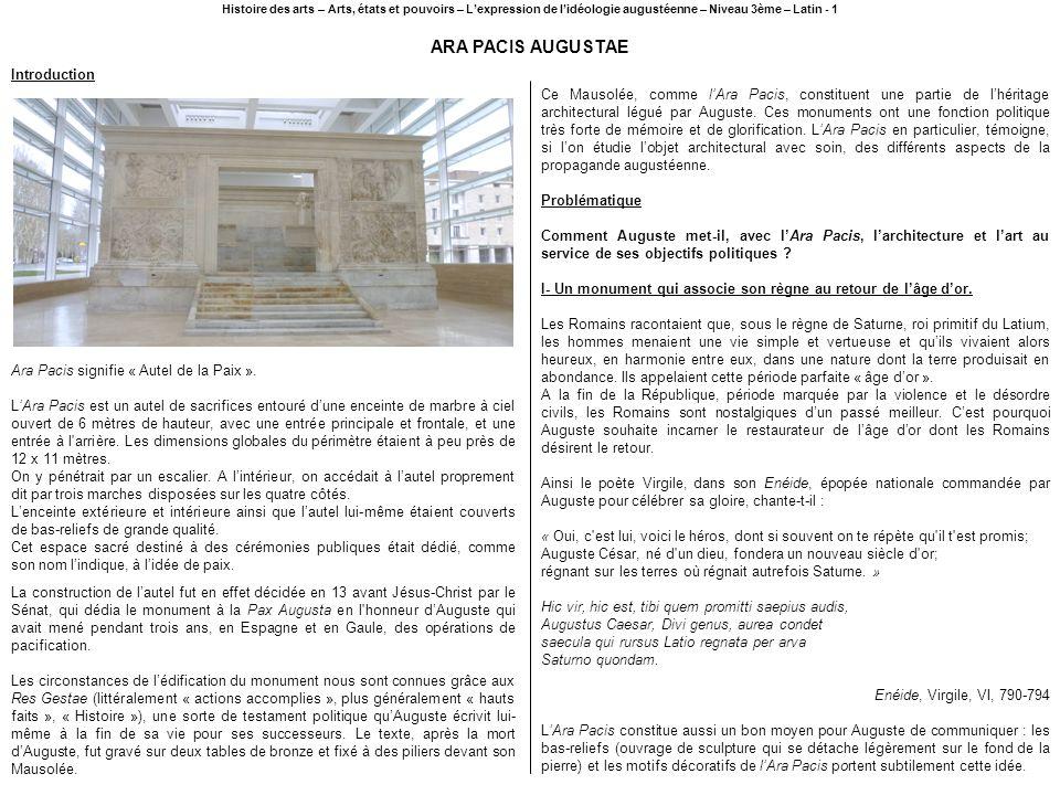ARA PACIS AUGUSTAE Histoire des arts – Arts, états et pouvoirs – Lexpression de lidéologie augustéenne – Niveau 3ème – Latin - 1 Ara Pacis signifie «