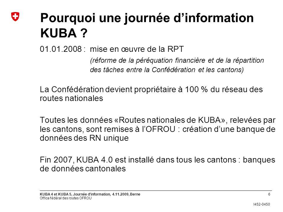Office fédéral des routes OFROU I452-0450 KUBA 4 et KUBA 5, Journée d'information, 4.11.2009, Berne6 Pourquoi une journée dinformation KUBA ? 01.01.20