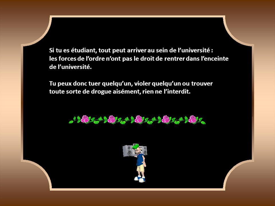 Si tu es étudiant, tout peut arriver au sein de luniversité : les forces de lordre nont pas le droit de rentrer dans lenceinte de luniversité.