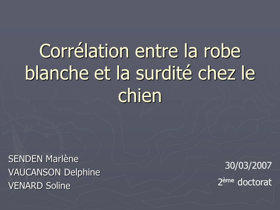 Corrélation entre la robe blanche et la surdité chez le chien SENDEN Marlène VAUCANSON Delphine VENARD Soline 30/03/2007 2 ème doctorat