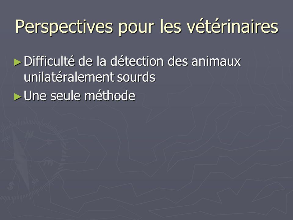 Perspectives pour les vétérinaires Difficulté de la détection des animaux unilatéralement sourds Difficulté de la détection des animaux unilatéralemen