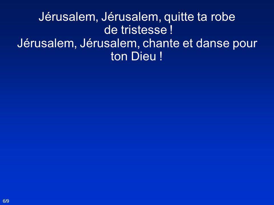 Jérusalem, Jérusalem, quitte ta robe de tristesse ! Jérusalem, Jérusalem, chante et danse pour ton Dieu ! 6/9