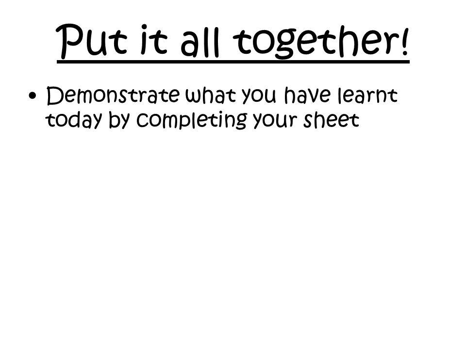 Put it all together! Demonstrate what you have learnt today by completing your sheet