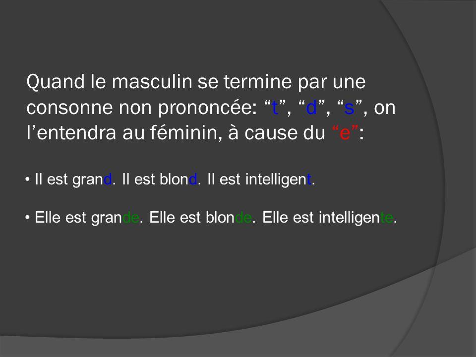 Quand le masculin se termine par une consonne non prononcée: t, d, s, on lentendra au féminin, à cause du e: Il est grand. Il est blond. Il est intell