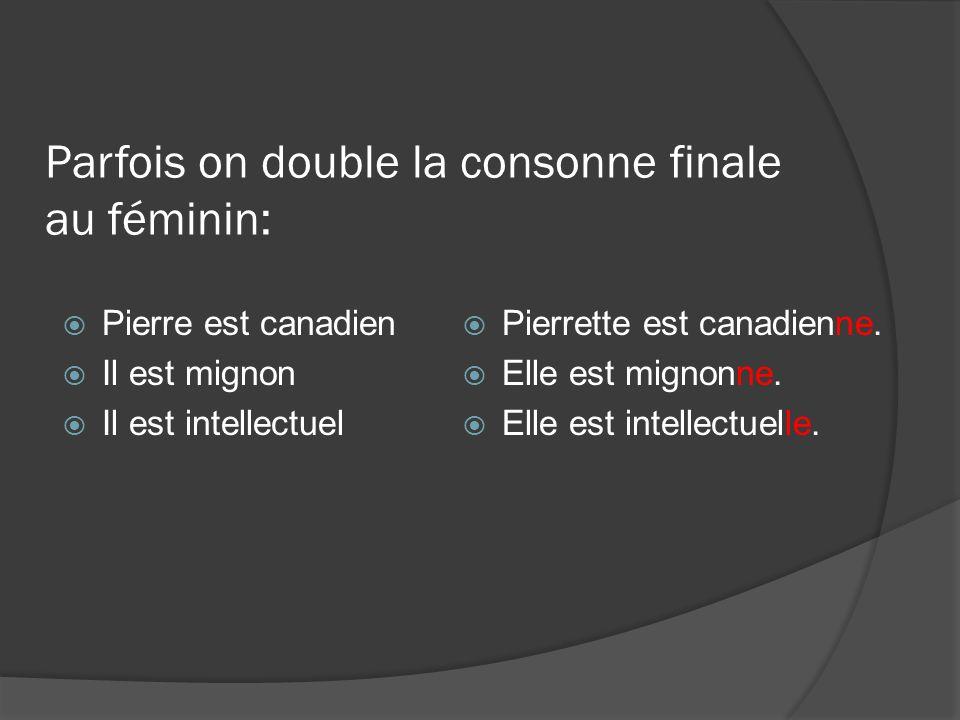Parfois on double la consonne finale au féminin: Pierre est canadien Il est mignon Il est intellectuel Pierrette est canadienne. Elle est mignonne. El