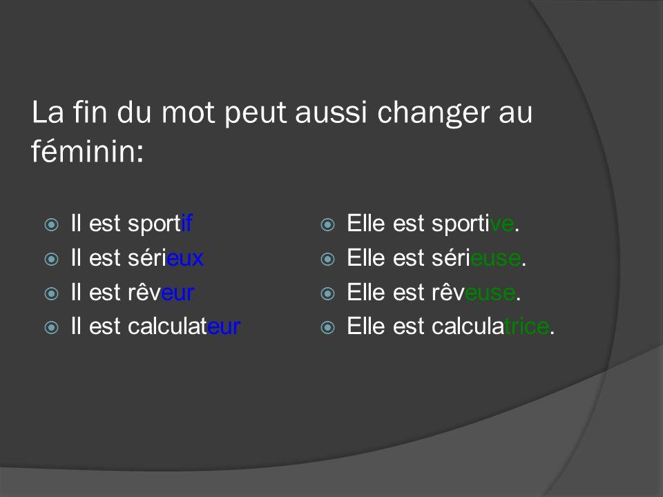 La fin du mot peut aussi changer au féminin: Il est sportif Il est sérieux Il est rêveur Il est calculateur Elle est sportive. Elle est sérieuse. Elle
