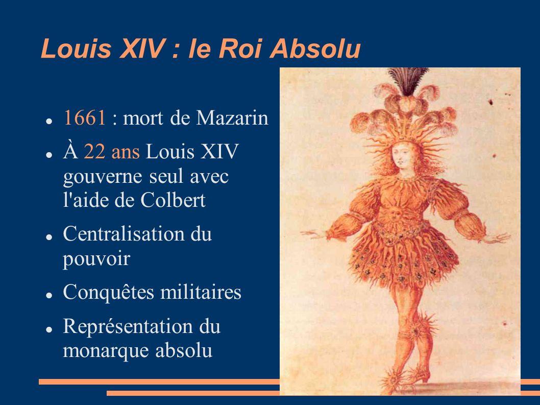 Louis XIV : le Roi Absolu 1661 : mort de Mazarin À 22 ans Louis XIV gouverne seul avec l aide de Colbert Centralisation du pouvoir Conquêtes militaires Représentation du monarque absolu Double-clic pour insérer une image