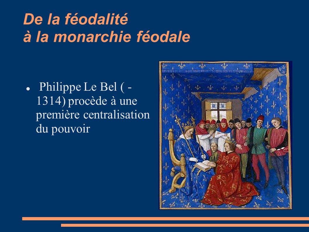De la féodalité à la monarchie féodale Philippe Le Bel ( - 1314) procède à une première centralisation du pouvoir
