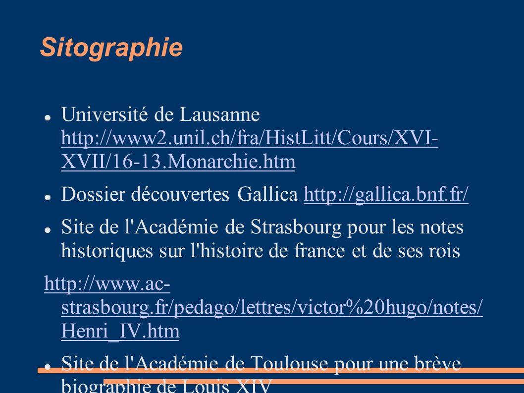 Sitographie Université de Lausanne http://www2.unil.ch/fra/HistLitt/Cours/XVI- XVII/16-13.Monarchie.htm http://www2.unil.ch/fra/HistLitt/Cours/XVI- XVII/16-13.Monarchie.htm Dossier découvertes Gallica http://gallica.bnf.fr/http://gallica.bnf.fr/ Site de l Académie de Strasbourg pour les notes historiques sur l histoire de france et de ses rois http://www.ac- strasbourg.fr/pedago/lettres/victor%20hugo/notes/ Henri_IV.htm Site de l Académie de Toulouse pour une brève biographie de Louis XIV http://www2.ac-toulouse.fr/lyc-couserans-saint- girons/versaille/commun/2versbiographies/versbio blouis14.htm