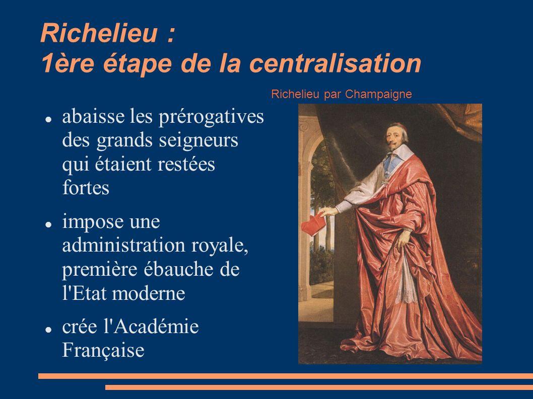 Richelieu : 1ère étape de la centralisation abaisse les prérogatives des grands seigneurs qui étaient restées fortes impose une administration royale, première ébauche de l Etat moderne crée l Académie Française Richelieu par Champaigne