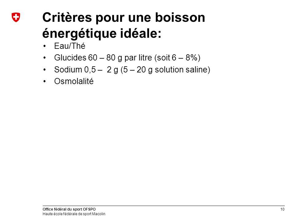 10 Office fédéral du sport OFSPO Haute école fédérale de sport Macolin Critères pour une boisson énergétique idéale: Eau/Thé Glucides 60 – 80 g par li