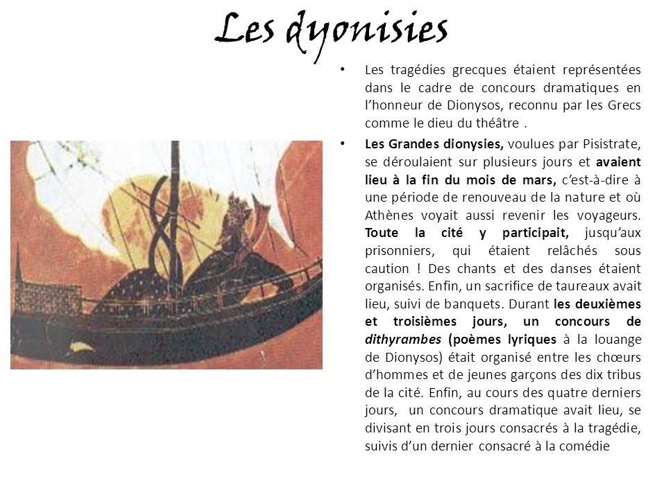 Les dyonisies Les tragédies grecques étaient représentées dans le cadre de concours dramatiques en lhonneur de Dionysos, reconnu par les Grecs comme le dieu du théâtre.
