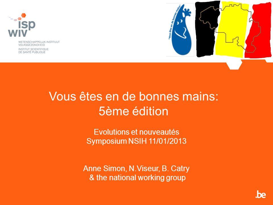 Vous êtes en de bonnes mains: 5ème édition Evolutions et nouveautés Symposium NSIH 11/01/2013 Anne Simon, N.Viseur, B. Catry & the national working gr