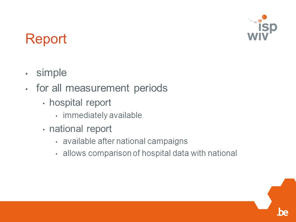 Report simple for all measurement periods hospital report immediately available national report available after national campaigns allows comparison o