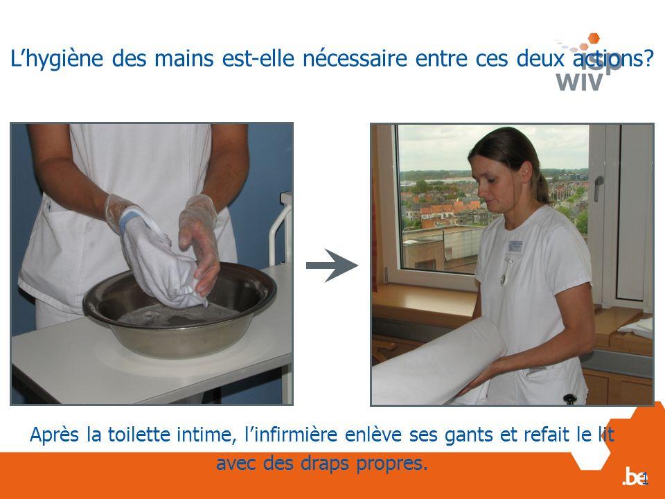 Après la toilette intime, linfirmière enlève ses gants et refait le lit avec des draps propres. 1 Lhygiène des mains est-elle nécessaire entre ces deu