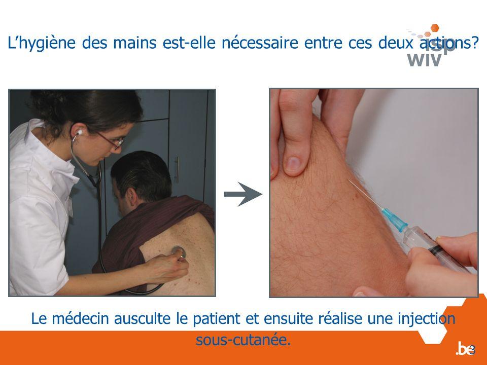 Le médecin ausculte le patient et ensuite réalise une injection sous-cutanée. 3 Lhygiène des mains est-elle nécessaire entre ces deux actions?