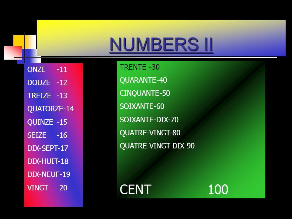 NUMBERS II ONZE -11 DOUZE-12 TREIZE-13 QUATORZE-14 QUINZE-15 SEIZE-16 DIX-SEPT-17 DIX-HUIT-18 DIX-NEUF-19 VINGT-20 TRENTE-30 QUARANTE-40 CINQUANTE-50 SOIXANTE-60 SOIXANTE-DIX-70 QUATRE-VINGT-80 QUATRE-VINGT-DIX-90 CENT100