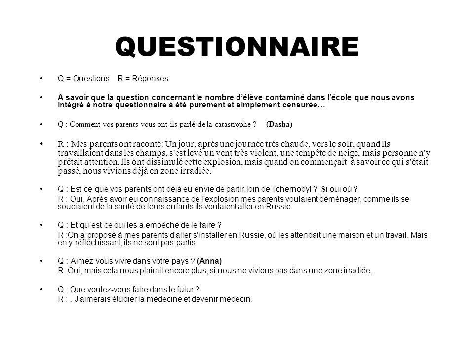QUESTIONNAIRE Q = Questions R = Réponses A savoir que la question concernant le nombre délève contaminé dans lécole que nous avons intégré à notre questionnaire à été purement et simplement censurée… Q : Comment vos parents vous ont-ils parlé de la catastrophe .
