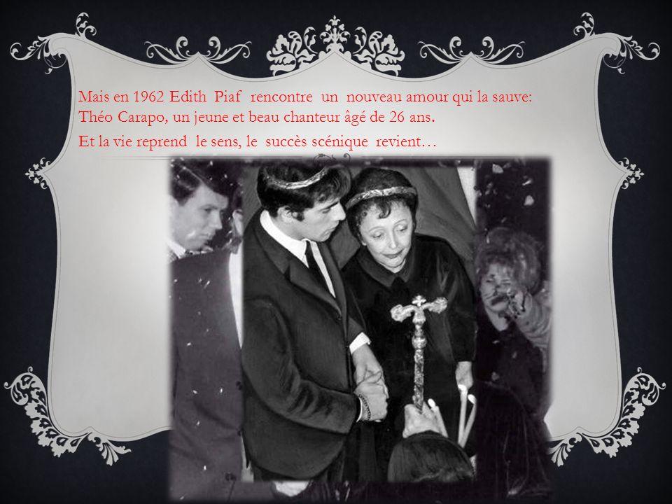 Mais en 1962 Edith Piaf rencontre un nouveau amour qui la sauve: Théo Carapo, un jeune et beau chanteur âgé de 26 ans. Et la vie reprend le sens, le s