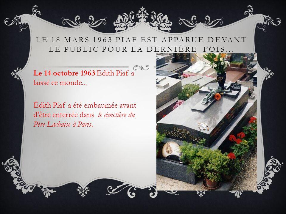 LE 18 MARS 1963 PIAF EST APPARUE DEVANT LE PUBLIC POUR LA DERNIÈRE FOIS… Le 14 octobre 1963 Edith Piaf a laissé ce monde... Édith Piaf a été embaumée
