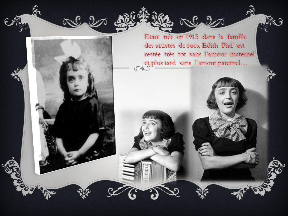 Etant née en 1915 dans la famille des artistes de rues, Edith Piaf est restée très tot sans lamour maternel et plus tard sans lamour paternel… Etant n